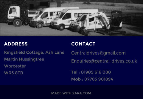 Tel : 01905 616 080 Mob : 07785 901894  Centraldrives@gmail.com Enquiries@central-drives.co.uk  CONTACT Kingsfield Cottage, Ash Lane Martin Hussingtree Worcester WR3 8TB MADE WITH XARA.COM ADDRESS