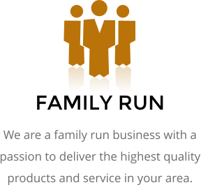FAMILY RUN We are a family run business with a passion to deliver the highest quality products and service in your area.